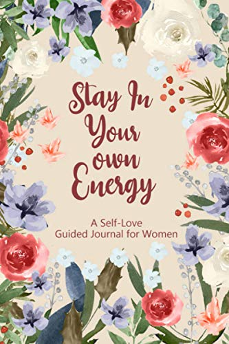 Stay In Your Own Energy: A Self-Love Guided Journal for Women Prompt Journal for Promote Self-Care with Beautiful Floral Cream Cover Design