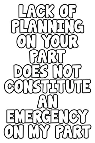 Lack of Planning on Your Part, Does Not Constitute an Emergency on My Part: Lined Notebook / Journal Gift, 120 Pages, 6 x 9, Sort Cover, Matte Finish.