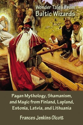 Wonder Tales from Baltic Wizards: Pagan Mythology, Shamanism, and Magic from Finland, Lapland, Estonia, Latvia, and Lithuania