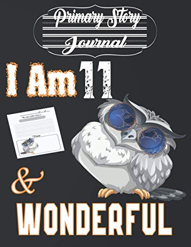 I Am 11 and Wonderful: Cute Grey Owl With Sunglasses - Primary Story Journal: Dotted Midline and Picture Space Gift Idea for Girls, Boys and Also ... Journal With Illustrations 8.5x11 110 Pages