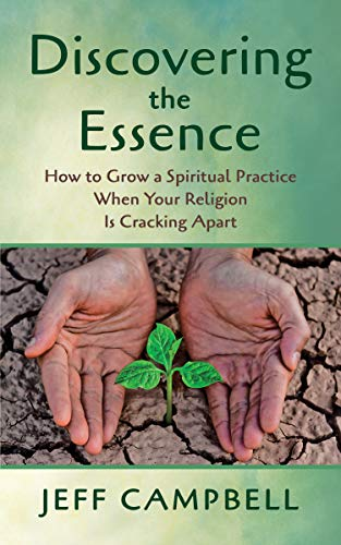Discovering the Essence: How to Grow a Spiritual Practice When Your Religion Is Cracking Apart