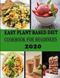 Easy Plant Based Diet Cookbook For Beginners 2020: 100+ fast & affordable recipes/healthy whole plan...