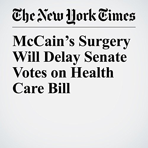 McCain's Surgery Will Delay Senate Votes on Health Care Bill copertina