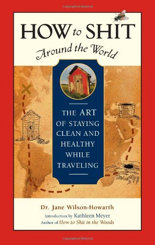 By Jane Wilson-Howarth How to Shit Around the World: The Art of Staying Clean and Healthy While Traveling: The Art of Staying Clean and Healthy While Travelling (Travelers' Tales Guides) (2nd Edition)