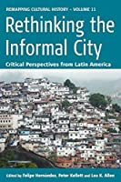 Rethinking the Informal City: Critical Perspectives from Latin America (Remapping Cultural History, 11)