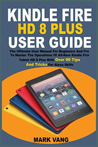 KINDLE FIRE HD 8 PLUS USER GUIDE: The Ultimate User Manual For Beginners And Pro To Master The Operations Of All-New Kindle Fire Tablet HD 8 Plus With Over 90 Tips And Tricks For Alexa Skills