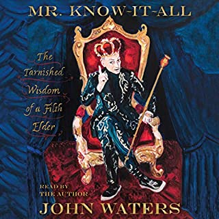 Mr. Know-It-All     The Tarnished Wisdom of a Filth Elder              Written by:                                                                                                                                 John Waters                               Narrated by:                                                                                                                                 John Waters                      Length: 10 hrs and 2 mins     4 ratings     Overall 5.0