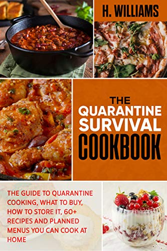 The Quarantine Survival Cookbook: The guide to quarantine cooking, what to buy, how to store it, 60+ recipes and planned menus you can cook at home. by [Hariett Williams]