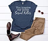 You Inspire my Inner Serial Killer Womens Shirt   Womans Crime Drama TV life T Shirt   Available in Misses Unisex and Plus size T-Shirt, Assorted Colors