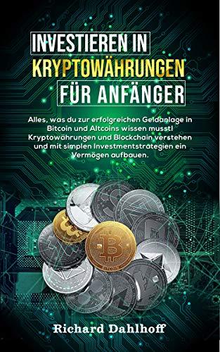 Investieren in Kryptowährungen für Anfänger: Alles was du zur erfolgreichen Geldanlage in Bitcoin und Altcoins wissen musst! Kryptowährungen und Blockchain verstehen & erfolgreich investieren!