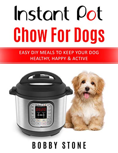 Instant Pot Chow for Dogs: Easy DIY Meals to Keep Your Dog Happy, Healthy & Active - 40 Instant Pot Recipes