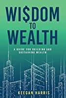 Wisdom to Wealth: A Guide for Building and Sustaining Wealth