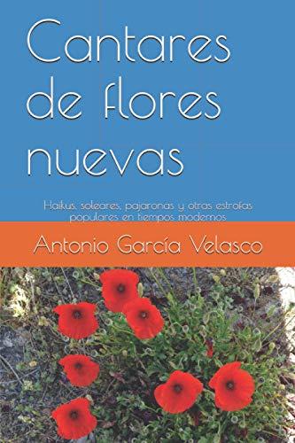Cantares de flores nuevas: Haikus, soleares, pajaronas y otras estrofas populares en tiempos modernos
