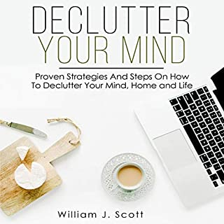 Declutter Your Mind     Proven Strategies and Steps on How to Declutter Your Mind, Home and Life              By:                                                                                                                                 William J. Scott                               Narrated by:                                                                                                                                 Andries Labuschagne                      Length: 3 hrs and 3 mins     25 ratings     Overall 5.0