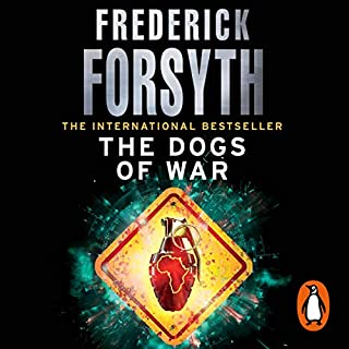Dogs of War                   By:                                                                                                                                 Frederick Forsyth                               Narrated by:                                                                                                                                 David Rintoul                      Length: 13 hrs and 39 mins     241 ratings     Overall 4.5