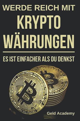 Werde Reich mit Kryptowährungen: Es ist einfacher als du denkst. Schritt für Schritt und einfach mit Bitcoin, Etherum, Ripple Vermögen aufbauen und finanziell unabhängig werden. Blockchain verstehen.