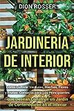 Jardinería de interior: Cómo cultivar verduras, hierbas, flores y frutas: consejos para los principiantes que desean construir un jardín de contenedores en el interior