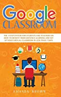 Google Classroom: The 3 Step System for Students and Teachers on How to Benefit from Distance Learning and Set up Your Virtual Classroom in Less Than 7 Days