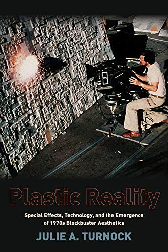Plastic Reality: Special Effects, Technology, and the Emergence of 1970s Blockbuster Aesthetics (Film and Culture)