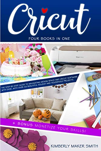 Cricut: Four Books in One: The Step-By-Step Guide To Navigating Design Space & Cricut Software With Ease, with Over 33 Beautiful Holiday & Household Projects. + BONUS Monetize Your Skills!