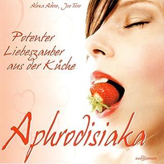 Aphrodisiaka. Potenter Liebeszauber aus der Küche Titelbild