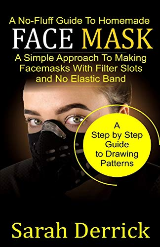 A No-Fluff Guide To Homemade FACE MASKS: A Simple Approach to making facemasks with filter Slots and no elastic band