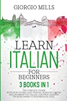 Learn Italian For Beginners: 3 Books in 1 The Complete Course With Short Stories, Easy Phrases, Words in Context and Grammar for Italian Language Learning from Beginners to Intermediate Level