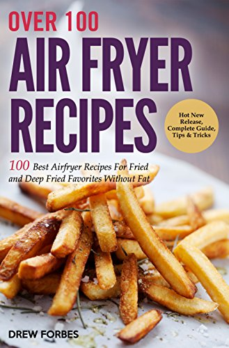 Over 100 Air Fryer Recipes: 100 Best Airfryer Recipes For Fried and Deep Fried Favorites Without Fat