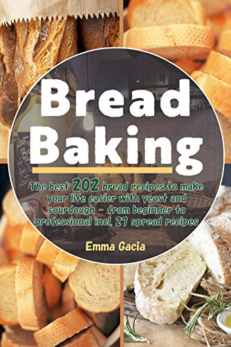 Bread Baking: The best 202 bread recipes to make your life easier with yeast and sourdough - from beginner to professional incl. 27 spread recipes by [Emma Gacia]