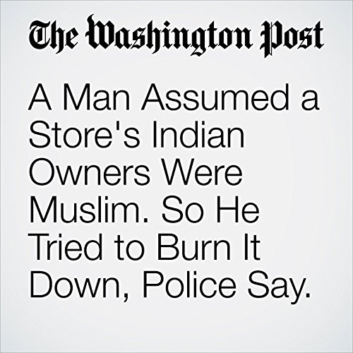 A Man Assumed a Store's Indian Owners Were Muslim. So He Tried to Burn It Down, Police Say. copertina