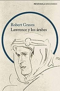 Lawrence y los árabes: Un retrato fascinante de Lawrence de Arabia par Robert Graves