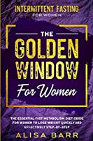 Intermittent Fasting For Women: The Golden Window For Women - The Essential Fast Metabolism Diet Guide For Women To Lose Weight Quickly and Effectively Step-By-Step