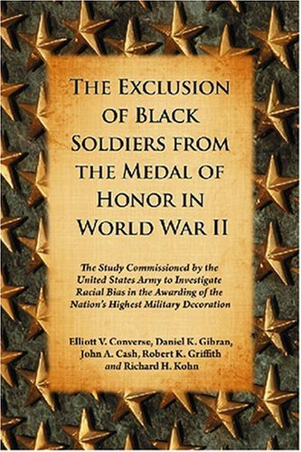 The Exclusion of Black Soldiers from the Medal of Honor in World War II: The Study Commissioned by the U. S. Army to Investigate Racial Bias in the Awarding of the Nation's Highest Military Decoration