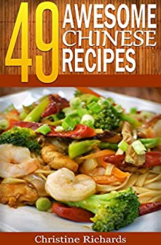 49 Awesome Chinese Recipes (The Ultimate Chinese Cookbook That Brings an Entire American Chinese Buffet to Your Dinner Table) by [Christine Richards]