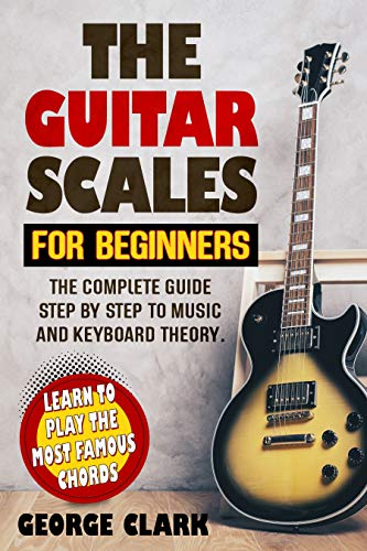 THE GUITAR SCALES FOR BEGINNERS: The complete guide step by step to music and keyboard theory. Learn to play the most famous chords