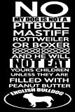 no my dog is not a pitbull mastiff rottweiler or boxer and he will no eat yours children unless they are filled with peanut butter english bulldog: ... Journal for notebook (111 pages, 6 x 9)