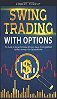 Swing Trading with Options: The Guide to Use an Exclusive and Proven Swing Trading Method to Make money in the Options Market (Options Trading)