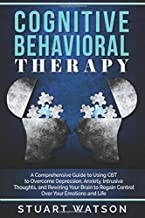Cognitive Behavioral Therapy: A Comprehensive Guide to Using CBT to Overcome Depression, Anxiety, Intrusive Thoughts, and Rewiring Your Brain to Regain Control Over Your Emotions and Life