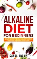 Alkaline Diet For Beginners: The Complete Step by Step Guide to Alkaline Diet for Weight Loss, Reset your Health and Boost your Energy. Understand How to Create Your Own Meal Plan for Cleanse
