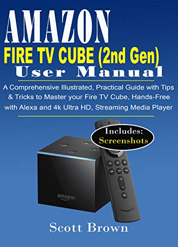 AMAZON FIRE TV CUBE (2nd Generation) USER MANUAL: A Comprehensive Illustrated, Practical Guide with Tips & Tricks to Master your Fire TV Cube, Hands-Free with Alexa and 4K Ultra HD, Streaming Media