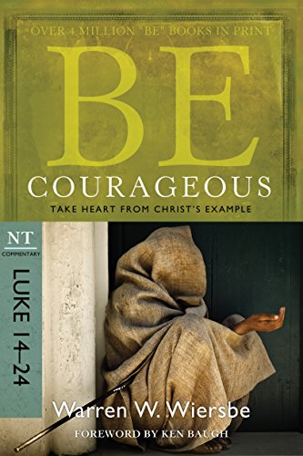 Be Courageous (Luke 14-24): Take Heart from Christ's Example (The BE Series Commentary) by [Warren W. Wiersbe]