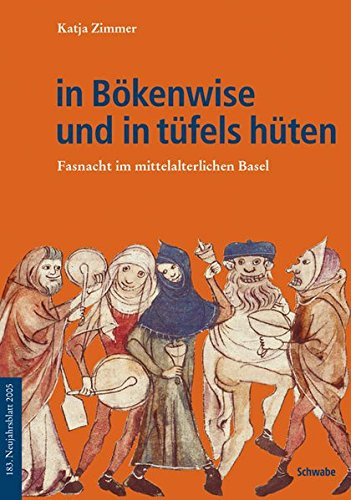 in Bökenwise und in tüfels hüten: Fasnacht im mittelalterlichen Basel (Neujahrsblätter der G G G Basel, Band 183)