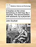 A Treatise on the Cimex Lectularius; Or, Bed Bug. by J. Southall. the Second Edition, with Additions, by a Physician.