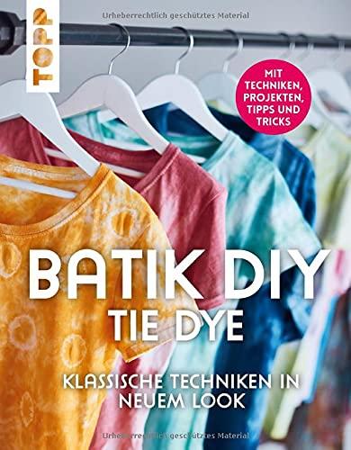 Batik DIY - Tie Dye: Klassische Techniken in neuem Look. Mit Techniken, Inspirationsprojekten, Tipps und Tricks