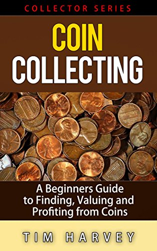 Coin Collecting: A Beginners Guide to Finding, Valuing and Profiting