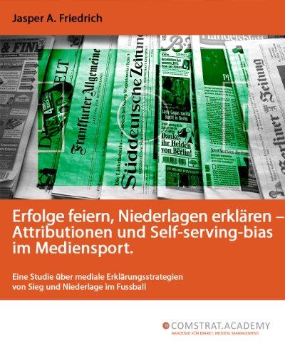 Erfolge feiern, Niederlagen erklären – Attributionen und Self-serving-bias im Mediensport.  Eine Studie über mediale Erklärungsstrategien von Sieg und Niederlage im Fussball