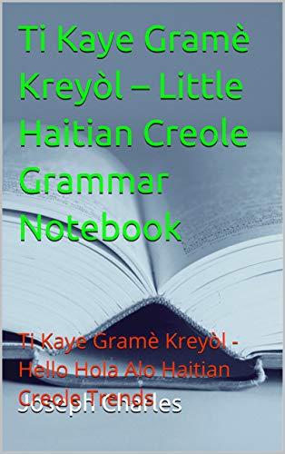 Ti Kaye Gramè Kreyòl – Little Haitian Creole Grammar Notebook: Ti Kaye Gramè Kreyòl - Hello Hola Alo Haitian Creole Trends (English Edition)