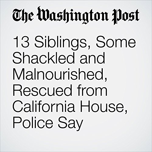 13 Siblings, Some Shackled and Malnourished, Rescued from California House, Police Say copertina