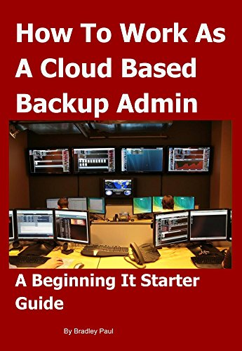 How To Work as a Cloud Based Backup Administrator: A Beginning It Starter Guide (It Survival Guide 101 Book 3) (English Edition)