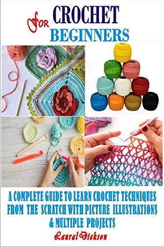 CROCHET FOR BEGINNERS: A Complete Guide To Learn Crochet Techniques From The Scratch With Picture Illustrations And Multiple Projects